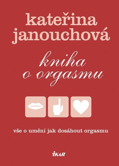 Kniha o orgasmu - Vše o umění jak dosáhnout orgasmu - Janouchová Kateřina