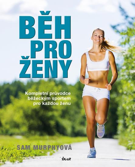 Běh pro ženy - Kompletní průvodce běžeckým sportem pro každou ženu - Murphyová Sam