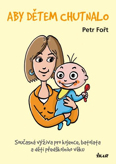Aby dětem chutnalo - Současná výživa pro kojence, batolata a děti předškolního věku - Fořt Petr