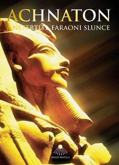 Achnaton a Nefertiti, faraoni slunce - Matula Miloš