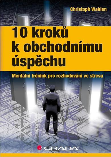 10 kroků k obchodnímu úspěchu - Mentální trénink pro rozhodování ve stresu - Wahlen Christoph