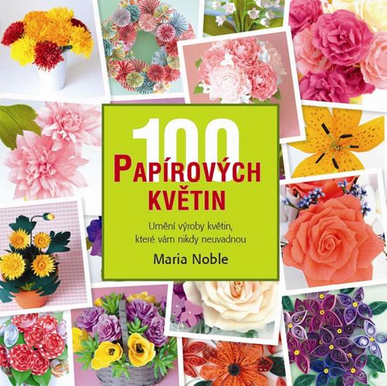 100 papírových květin - Umění výroby květin, které vám nikdy neuvadnou - Noble Maria
