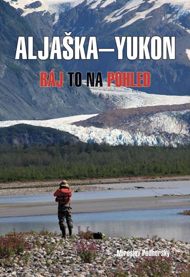Aljaška-Yukon - Ráj to na pohled - Podhorský Miroslav