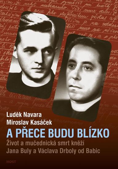 A přece budu blízko - Život a mučednická smrt páterů Jana Buly a Václava Drboly od Babic - Navara Luděk, Kasáček Miroslav,