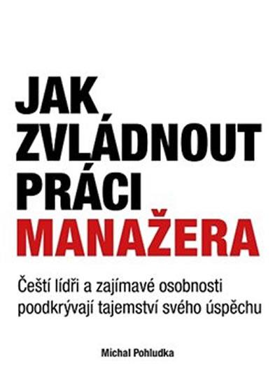 Jak zvládnout práci manažera - Čeští lídři a zajímavé osobnosti poodkrývají tajemství svého úspěchu