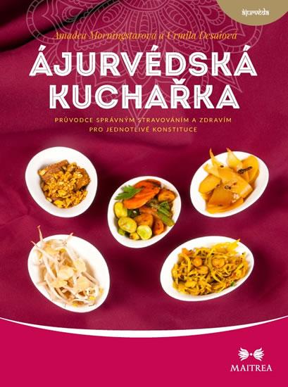 Ájurvédská kuchařka - Průvodce správným stravováním a zdravím pro jednotlivé konstituce - Morningstarová Amadea, Desaiová Urmila,