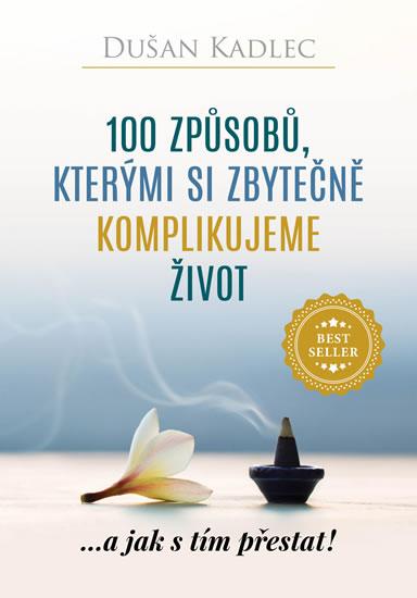 100 způsobů, kterými si zbytečně komplikujeme život - ...a jak s tím přestat! - Kadlec Dušan