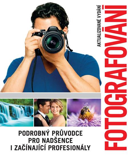 FOTOGRAFOVÁNÍ PODROBNÝ PRŮVODCE PRO NADŠENCE I ZAČ [2.V.]