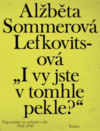 """""""I vy jste v tomhle pekle?"""": Vzpomínky na neblahé roky 1944–1945 - Sommerová Lefkovitsová Alžběta"""