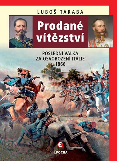 PRODANÉ VÍTĚZSTVÍ POSLEDNÍ VÁLKA ZA OSVOBOZENÍ ITÁLIE 1866