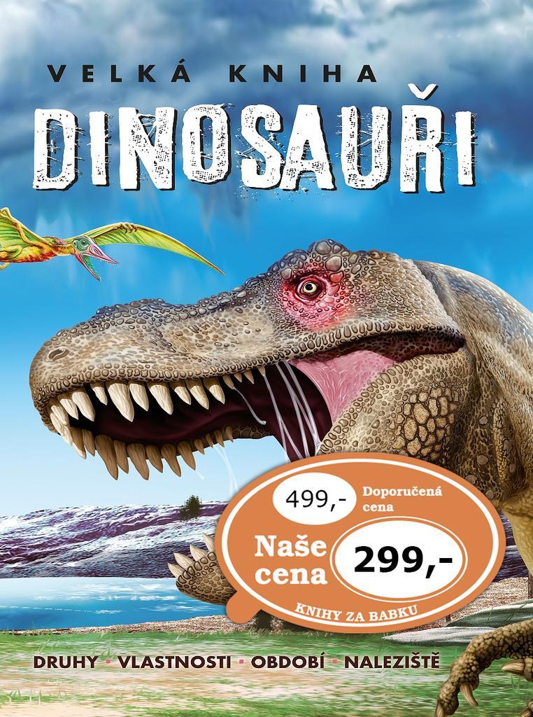 Velká kniha Dinosauři - Druhy, vlastnosti, období, naleziště